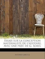 Essais Sur La Conception Materialiste de L'Histoire. Avec Une Pref. de G. Sorel af Antonio Labriola