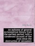 An Epitome of General Ecclesiastical History from the Earliest Period; With a Condensed Account of T af John Marsh