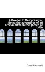 A Dweller in Mesopotamia, Being the Adventures of an Official Artist in the Garden of Eden af Donald Maxwell