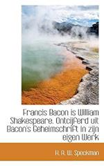 Francis Bacon Is William Shakespeare. Ontcijferd Uit Bacon's Geheimschrift in Zijn Eigen Werk