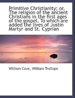Primitive Christianity; or, The religion of the ancient Christians in the first ages of the gospel.