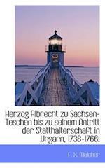 Herzog Albrecht Zu Sachsen-Teschen Bis Zu Seinem Antritt Der Statthalterschaft in Ungarn, 1738-1766; af F. X. Malcher