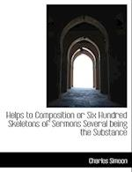 Helps to Composition or Six Hundred Skeletons of Sermons Several Being the Substance af Charles Simeon