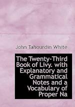 The Twenty-Third Book of Livy. with Explanatory and Grammatical Notes and a Vocabulary of Proper Na