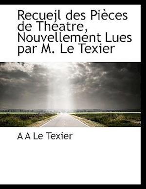 Recueil des Pièces de Théatre, Nouvellement Lues par M. Le Texier