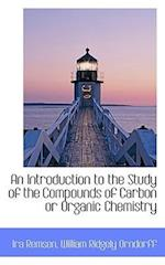 An Introduction to the Study of the Compounds of Carbon or Organic Chemistry af Ira Remsen, William Ridgely Orndorff