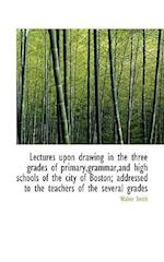Lectures Upon Drawing in the Three Grades of Primary, Grammar, and High Schools of the City of Boston; af Walter Smith