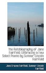 The Autobiography of Jane Fairfield; Embracing a Few Select Poems by Sumner Lincoln Fairfield