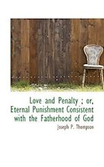 Love and Penalty; Or, Eternal Punishment Consistent with the Fatherhood of God