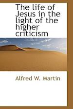 The Life of Jesus in the Light of the Higher Criticism af Alfred W. Martin