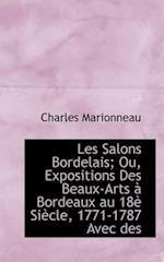 Les Salons Bordelais; Ou, Expositions Des Beaux-Arts Bordeaux Au 18 Si Cle, 1771-1787 Avec Des af Charles Marionneau