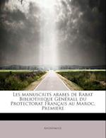 Les Manuscrits Arabes de Rabat Bibliotheque Generall Du Protectorat Francais Au Maroc, Premiere