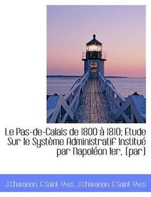 Le Pas-de-Calais de 1800 à 1810; Etude Sur le Système Administratif Institué par Napoléon Ier, [par]