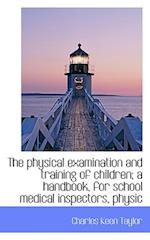 The Physical Examination and Training of Children; A Handbook, for School Medical Inspectors, Physic af Charles Keen Taylor