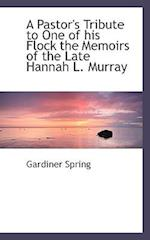 A Pastor's Tribute to One of His Flock the Memoirs of the Late Hannah L. Murray