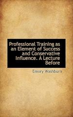 Professional Training as an Element of Success and Conservative Influence. a Lecture Before af Washburn