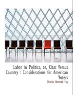 Labor in Politics, Or, Class Versus Country af Charles Norman Fay
