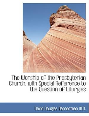The Worship of the Presbyterian Church, with Special Reference to the Question of Liturgies
