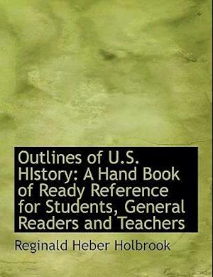 Outlines of U.S. HIstory: A Hand Book of Ready Reference for Students, General Readers and Teachers