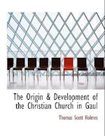 The Origin & Development of the Christian Church in Gaul af Thomas Scott Holmes