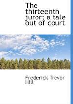 The Thirteenth Juror; A Tale Out of Court af Frederick Trevor Hill