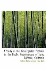A Study of the Kindergarten Problem in the Public Kindergartens of Santa Barbara, California af Frederic Burk, Caroline Frear Burk