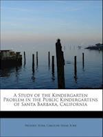 A Study of the Kindergarten Problem in the Public Kindergartens of Santa Barbara, California af Frederic Burk, Caroline Frear Burk