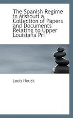 The Spanish Regime in Missouri a Collection of Papers and Documents Relating to Upper Louisiana Pri af Louis Houck