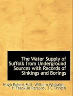 The Water Supply of Suffolk from Underground Sources with Records of Sinkings and Borings af Hugh Robert Mill, William Whitaker, H. Franklin Parsons