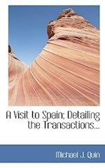 A Visit to Spain; Detailing the Transactions... af Michael J. Quin