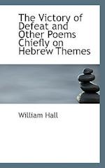 The Victory of Defeat and Other Poems Chiefly on Hebrew Themes