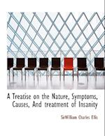 A Treatise on the Nature, Symptoms, Causes, and Treatment of Insanity af William Charles Ellis