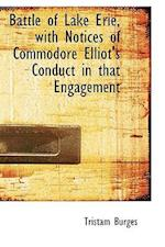 Battle of Lake Erie, with Notices of Commodore Elliot's Conduct in That Engagement af Tristam Burges