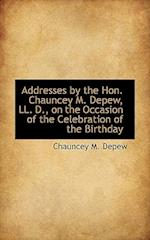 Addresses by the Hon. Chauncey M. DePew, LL. D., on the Occasion of the Celebration of the Birthday af Chauncey Mitchell Depew