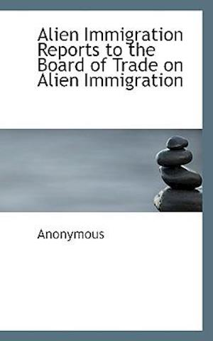 Alien Immigration Reports to the Board of Trade on Alien Immigration