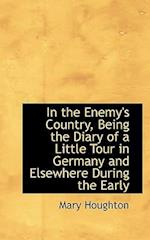 In the Enemy's Country, Being the Diary of a Little Tour in Germany and Elsewhere During the Early af Mary Houghton