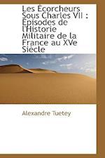 Les Ecorcheurs Sous Charles VII af Alexandre Tuetey