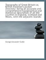 Topography of Great Britain or, British traveller's pocket directory: being an accurate and comprehe