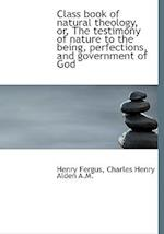 Class Book of Natural Theology, Or, the Testimony of Nature to the Being, Perfections, and Governmen