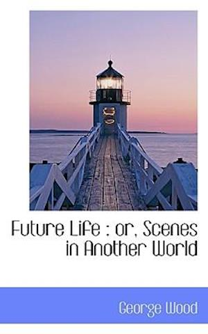 Future Life : or, Scenes in Another World