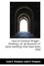 How to Conduct Prayer-Meetings, or an Account of Some Meetings That Have Been Held af Lewis O. Thompson