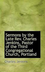 Sermons by the Late REV. Charles Jenkins, Pastor of the Third Congregational Church, Portland af Charles Jenkins