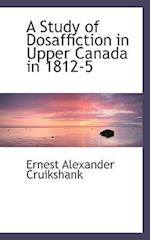A Study of Dosaffiction in Upper Canada in 1812-5 af Ernest Alexander Cruikshank