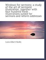 Windows for Sermons; A Study of the Art of Sermonic Illustration, Together with Four Hundred Fresh I af Louis Albert Banks