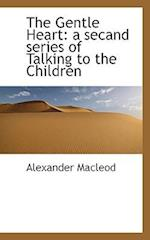 The Gentle Heart: A Secand Series of Talking to the Children