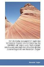 Der Deutsche Auswanderer Nach Den Vereinigten Staaten Von Nordamerika. Ein Lehrbuch Auf Seinen Weg. af Alexander Ziegler