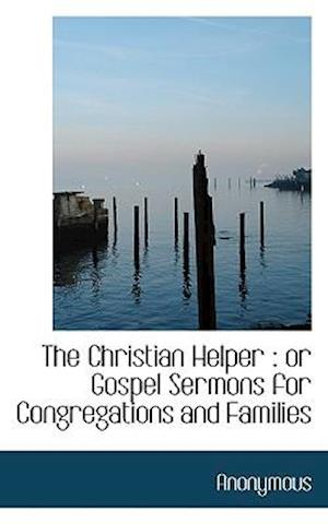 The Christian Helper : or Gospel Sermons for Congregations and Families