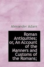 Roman Antiquities; Or, an Account of the Manners and Customs of the Romans; af Alexander Adam