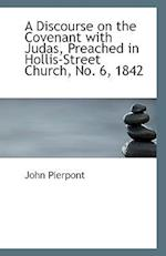 A Discourse on the Covenant with Judas, Preached in Hollis-Street Church, No. 6, 1842 af John Pierpont