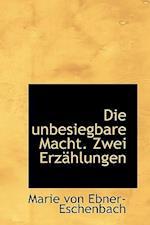 Die Unbesiegbare Macht. Zwei Erzahlungen af Marie Von Ebner-Eschenbach